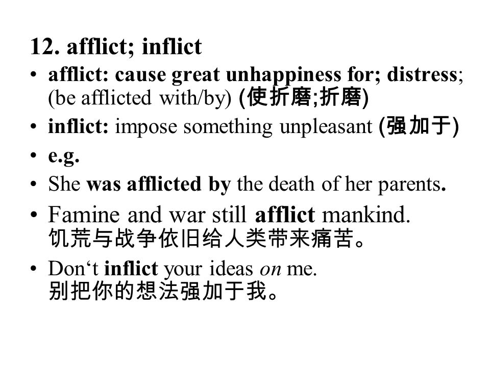 12. afflict; inflict afflict: cause great unhappiness for; distress; (be afflicted with/by) ( 使折磨 ; 折磨 ) inflict: impose something unpleasant ( 强加于 )
