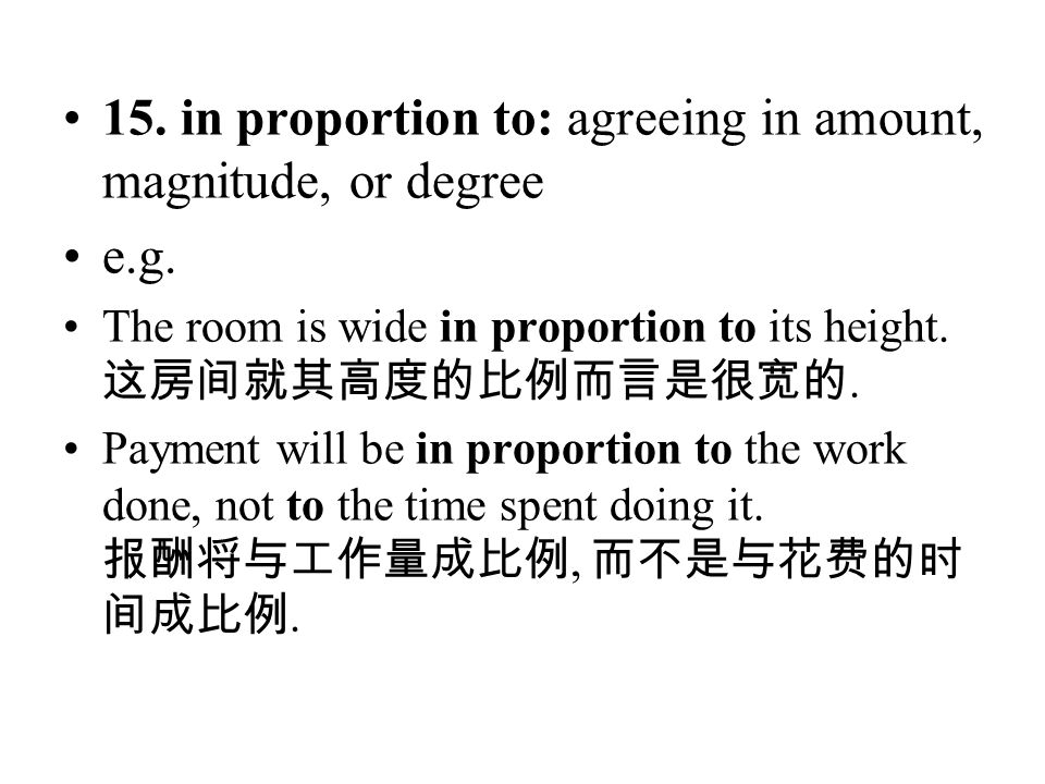 15. in proportion to: agreeing in amount, magnitude, or degree e.g. The room is wide in proportion to its height. 这房间就其高度的比例而言是很宽的. Payment will be in
