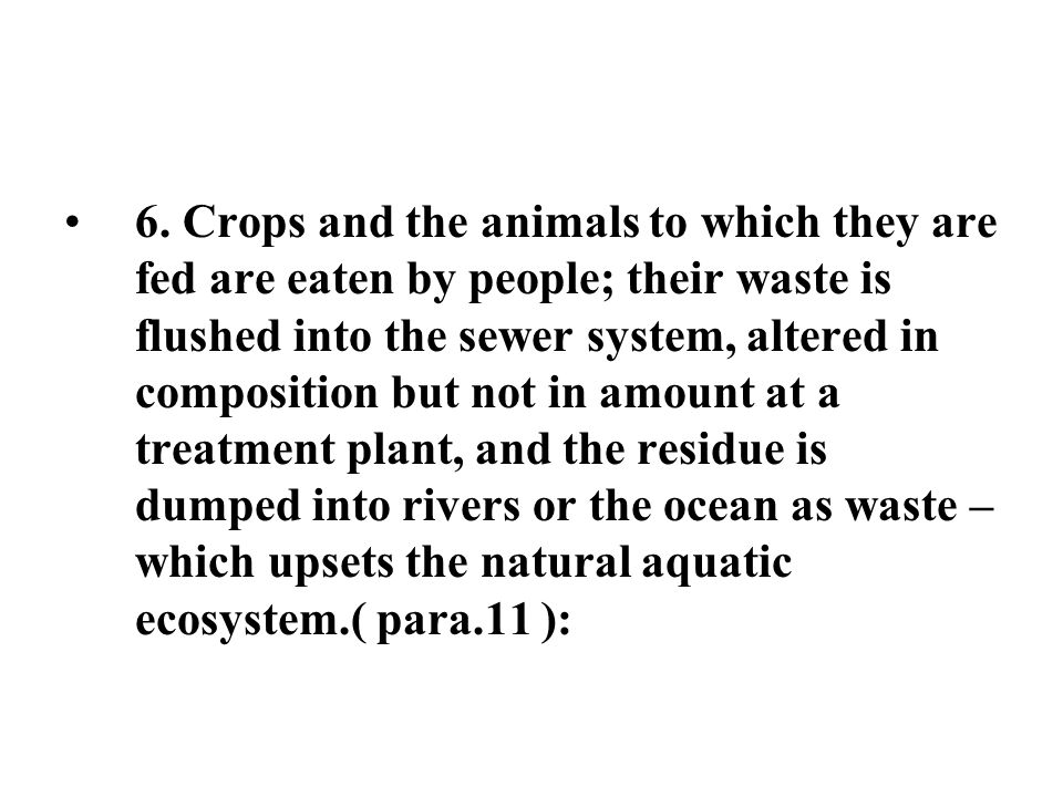 6. Crops and the animals to which they are fed are eaten by people; their waste is flushed into the sewer system, altered in composition but not in am