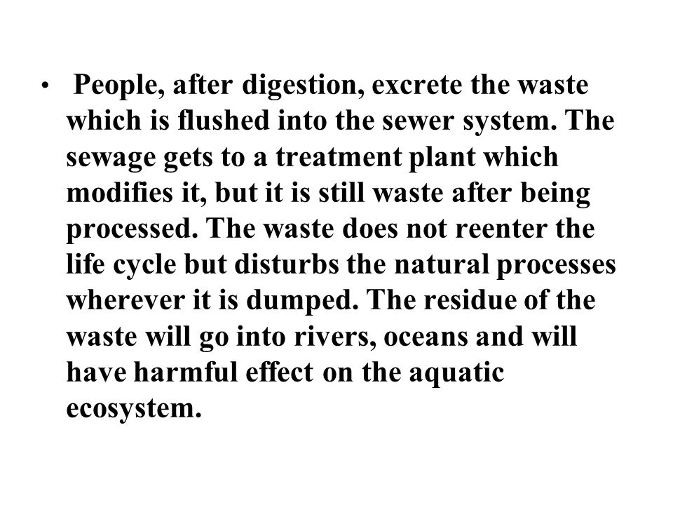 People, after digestion, excrete the waste which is flushed into the sewer system. The sewage gets to a treatment plant which modifies it, but it is s