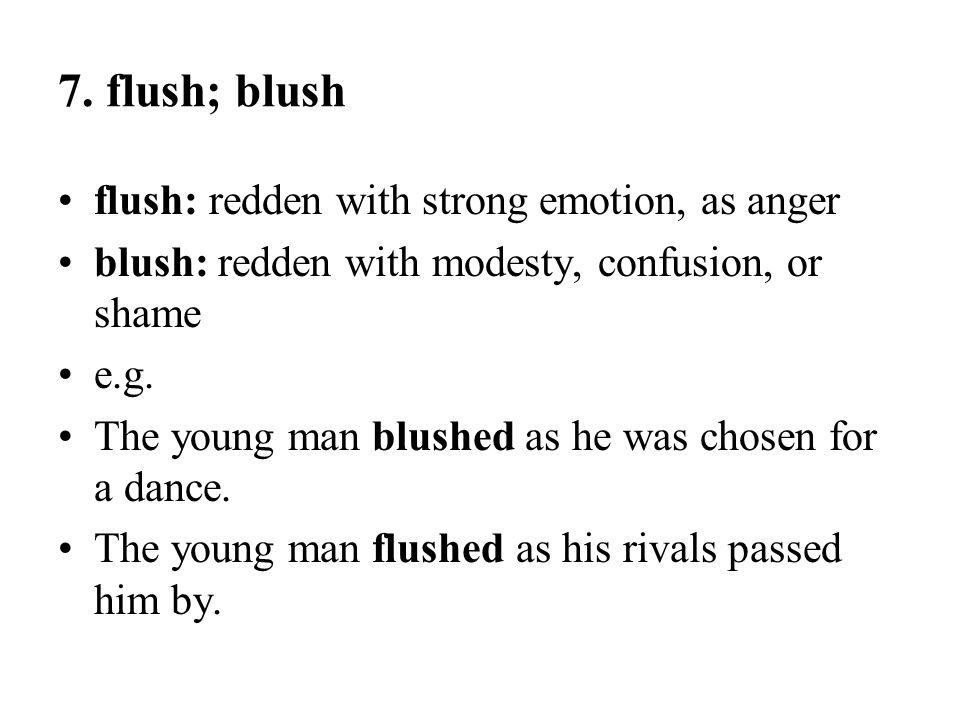 7. flush; blush flush: redden with strong emotion, as anger blush: redden with modesty, confusion, or shame e.g. The young man blushed as he was chose