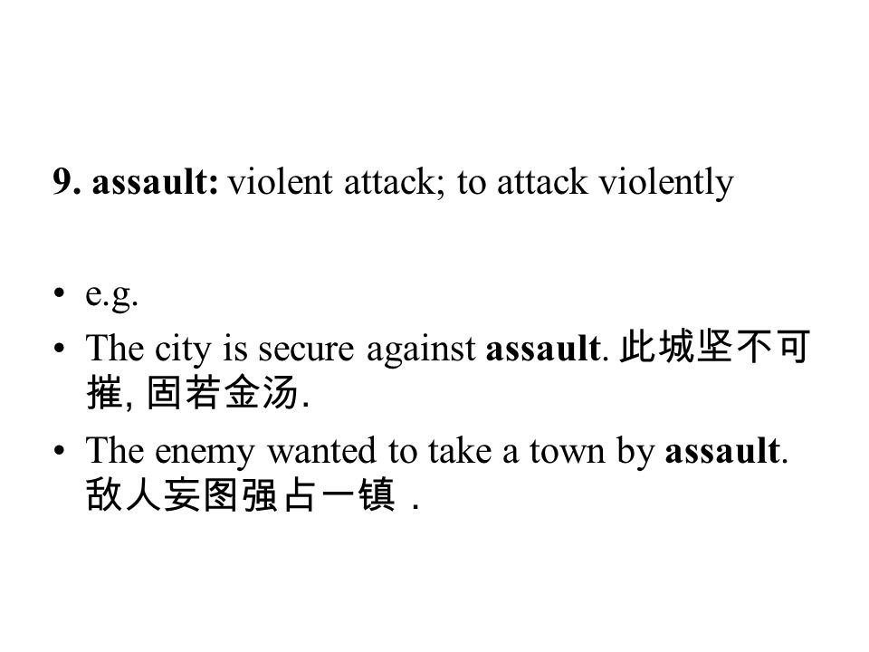 9. assault: violent attack; to attack violently e.g. The city is secure against assault. 此城坚不可 摧, 固若金汤. The enemy wanted to take a town by assault. 敌人
