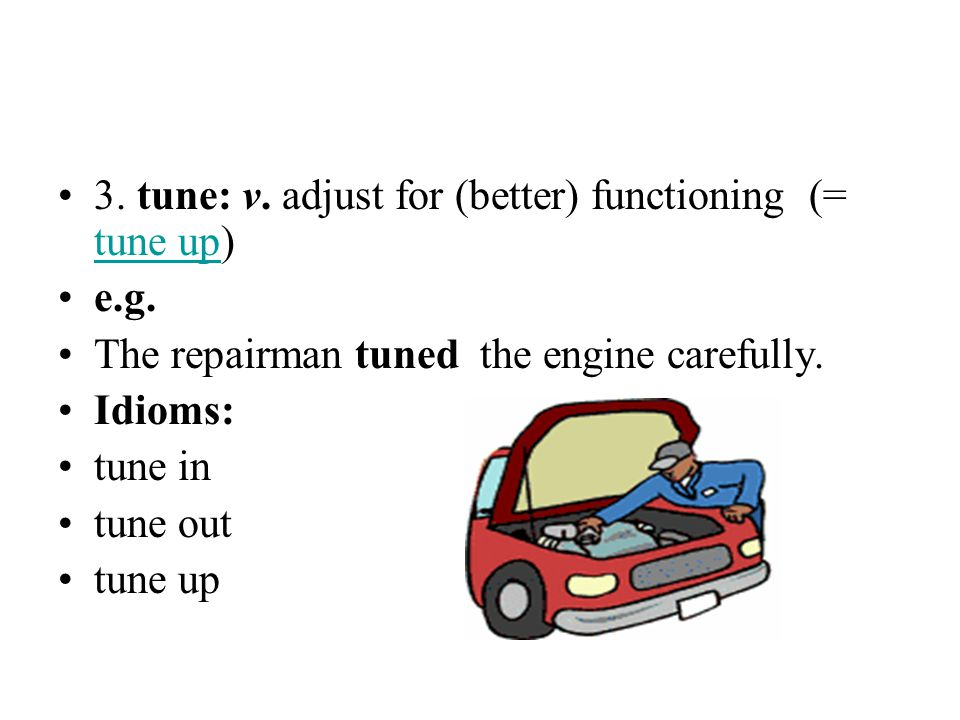 3. tune: v. adjust for (better) functioning (= tune up) tune up e.g. The repairman tuned the engine carefully. Idioms: tune in tune out tune up