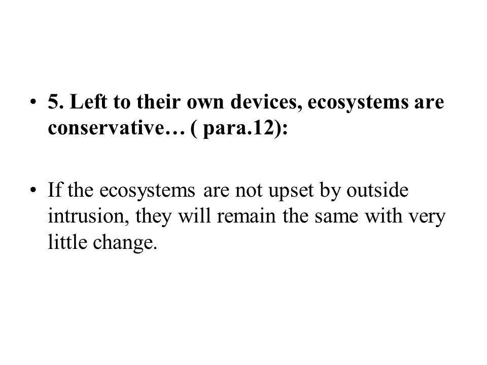 5. Left to their own devices, ecosystems are conservative… ( para.12): If the ecosystems are not upset by outside intrusion, they will remain the same