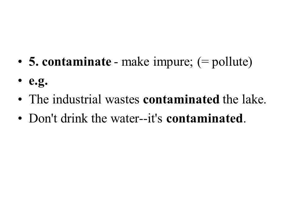 5. contaminate - make impure; (= pollute) e.g. The industrial wastes contaminated the lake. Don't drink the water--it's contaminated.