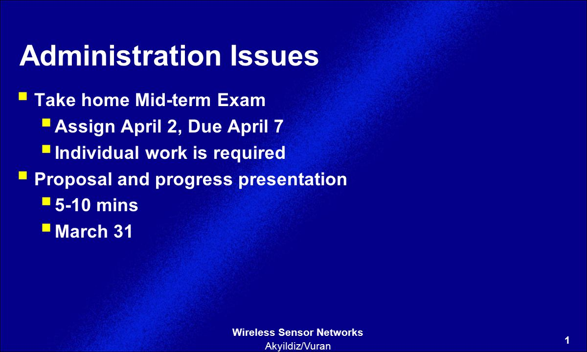 1 Wireless Sensor Networks Akyildiz/Vuran Administration Issues  Take home Mid-term Exam  Assign April 2, Due April 7  Individual work is required  Proposal and progress presentation  5-10 mins  March 31