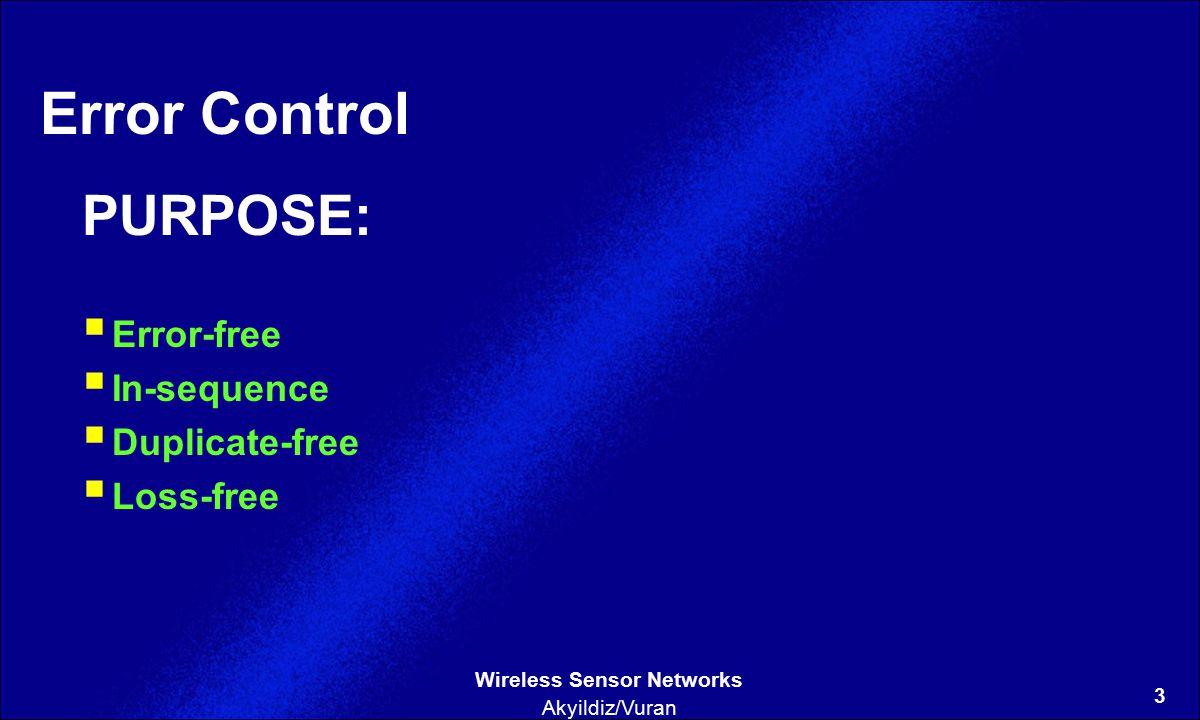 3 Wireless Sensor Networks Akyildiz/Vuran Error Control PURPOSE:  Error-free  In-sequence  Duplicate-free  Loss-free