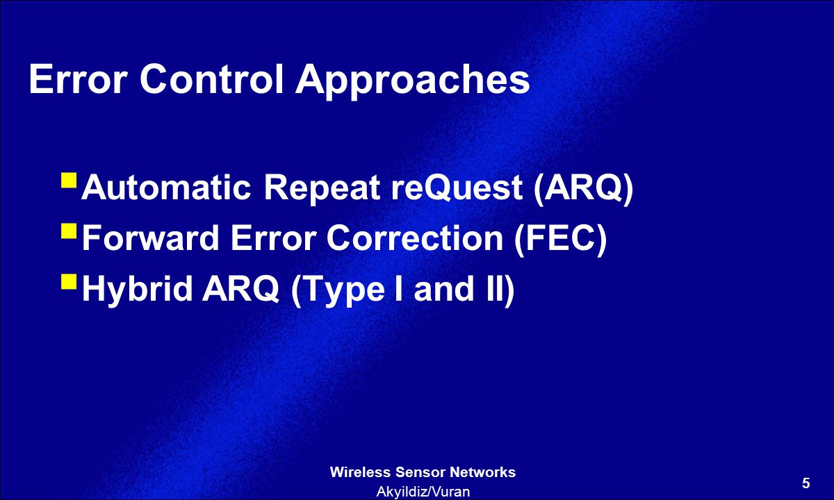 5 Wireless Sensor Networks Akyildiz/Vuran Error Control Approaches  Automatic Repeat reQuest (ARQ)  Forward Error Correction (FEC)  Hybrid ARQ (Type I and II)