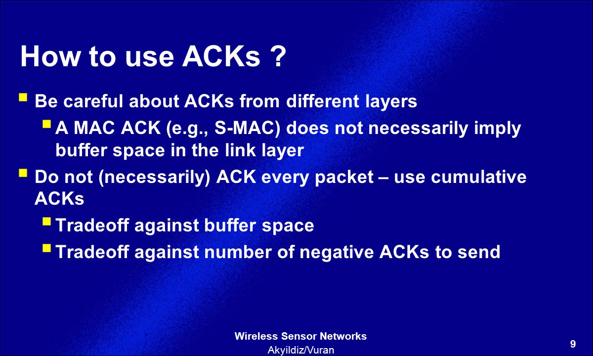 9 Wireless Sensor Networks Akyildiz/Vuran How to use ACKs ?  Be careful about ACKs from different layers  A MAC ACK (e.g., S-MAC) does not necessari