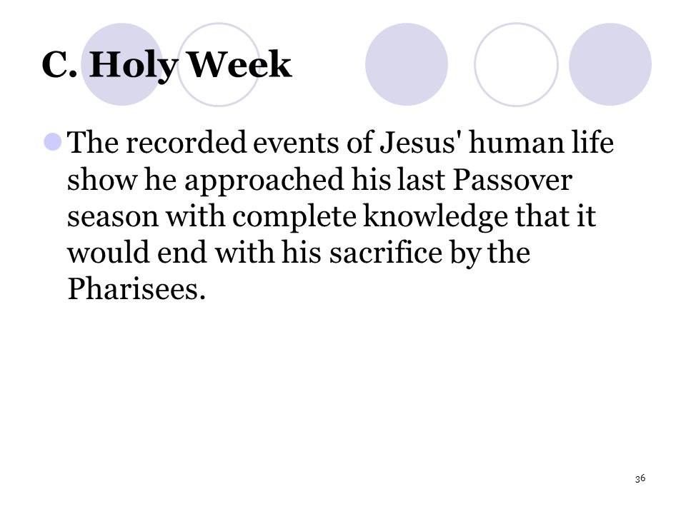 36 C. Holy Week The recorded events of Jesus' human life show he approached his last Passover season with complete knowledge that it would end with hi