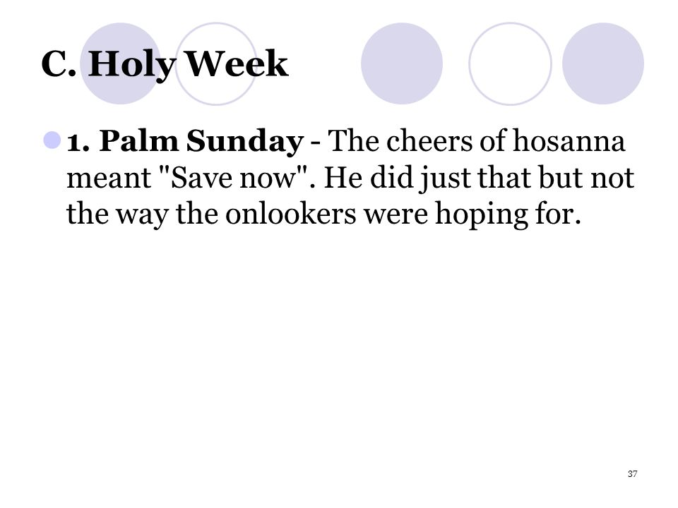 37 C.Holy Week 1. Palm Sunday - The cheers of hosanna meant Save now .