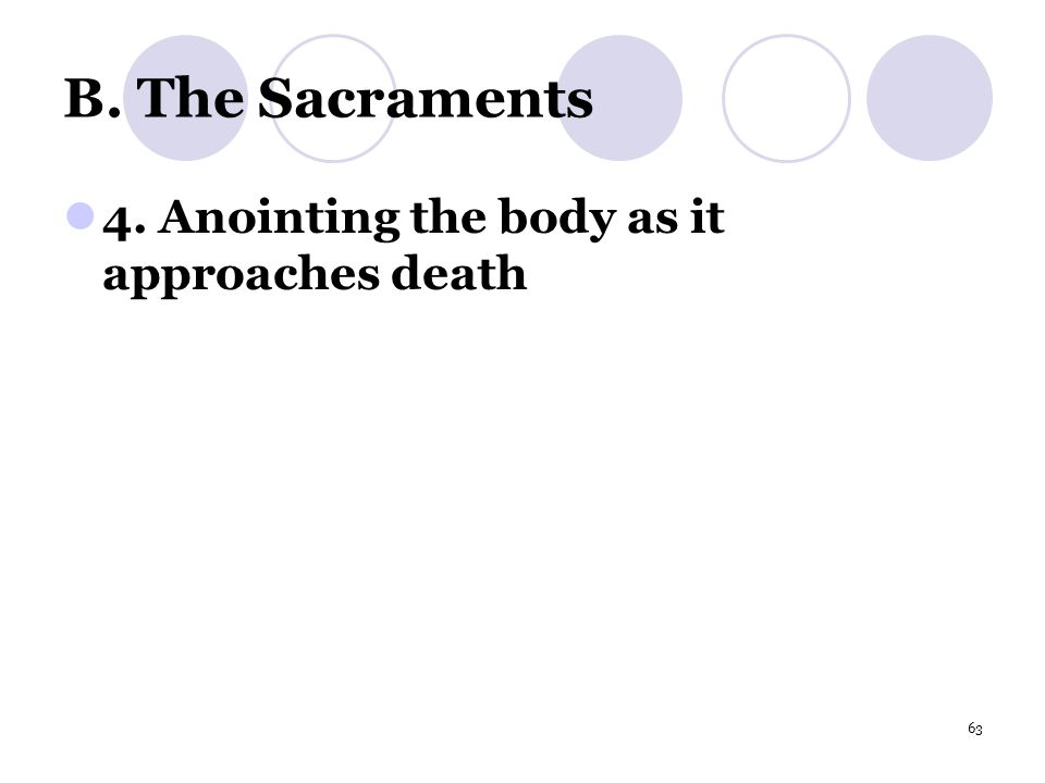 63 B. The Sacraments 4. Anointing the body as it approaches death