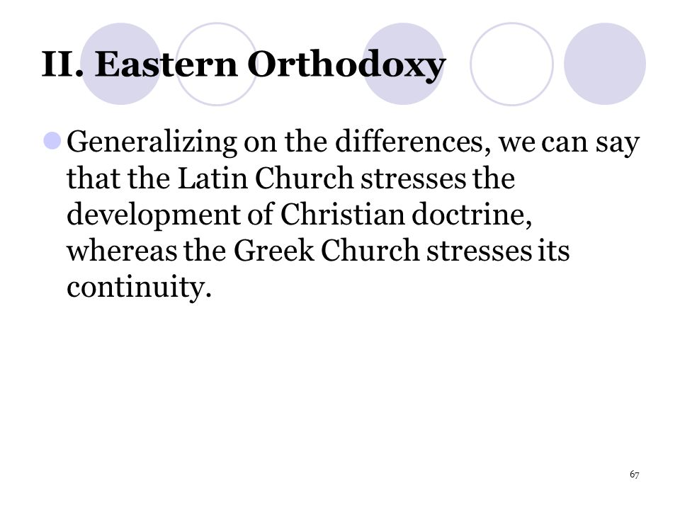 67 II. Eastern Orthodoxy Generalizing on the differences, we can say that the Latin Church stresses the development of Christian doctrine, whereas the