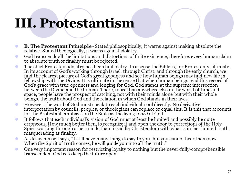 72 III. Protestantism B. The Protestant Principle - Stated philosophically, it warns against making absolute the relative. Stated theologically, it wa