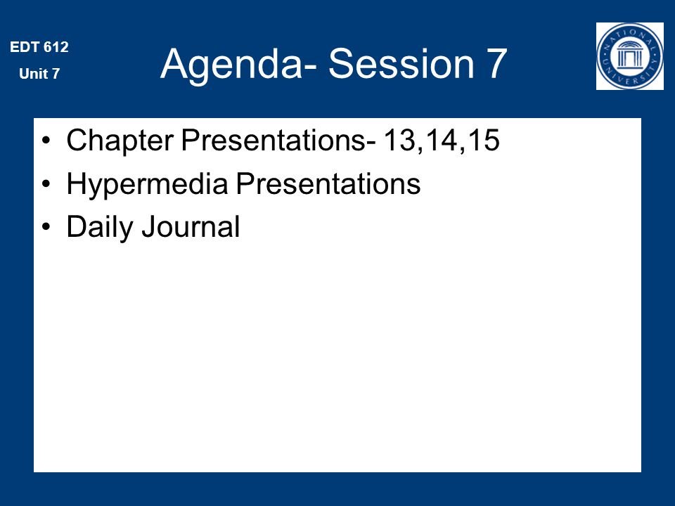 EDT 612 Unit 7 Agenda- Session 7 Chapter Presentations- 13,14,15 Hypermedia Presentations Daily Journal