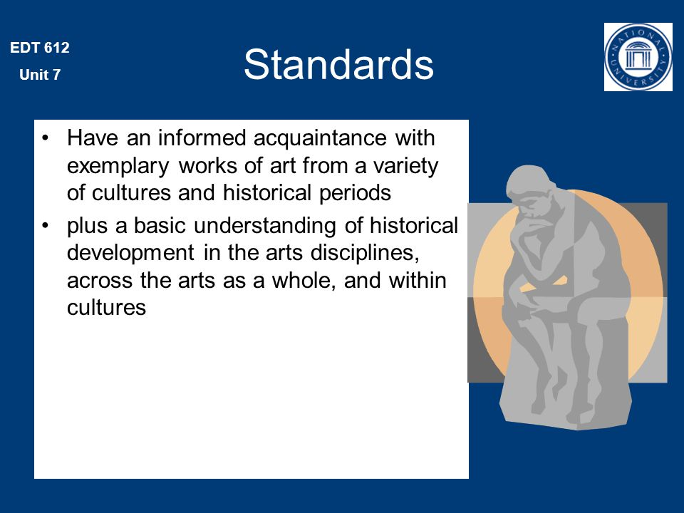 EDT 612 Unit 7 Standards Have an informed acquaintance with exemplary works of art from a variety of cultures and historical periods plus a basic understanding of historical development in the arts disciplines, across the arts as a whole, and within cultures