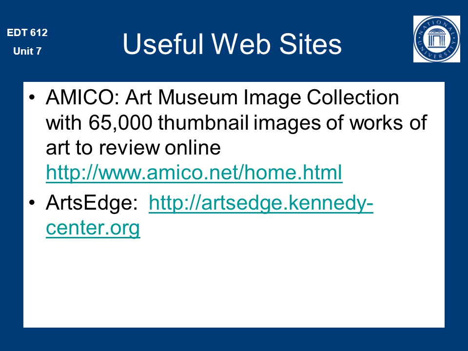 EDT 612 Unit 7 Useful Web Sites AMICO: Art Museum Image Collection with 65,000 thumbnail images of works of art to review online http://www.amico.net/home.html http://www.amico.net/home.html ArtsEdge: http://artsedge.kennedy- center.orghttp://artsedge.kennedy- center.org
