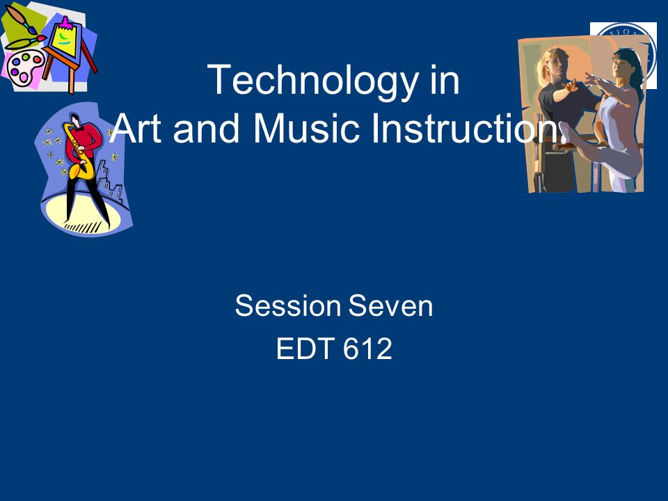 EDT 612 Unit 7 Session Seven EDT 612 Technology in Art and Music Instruction