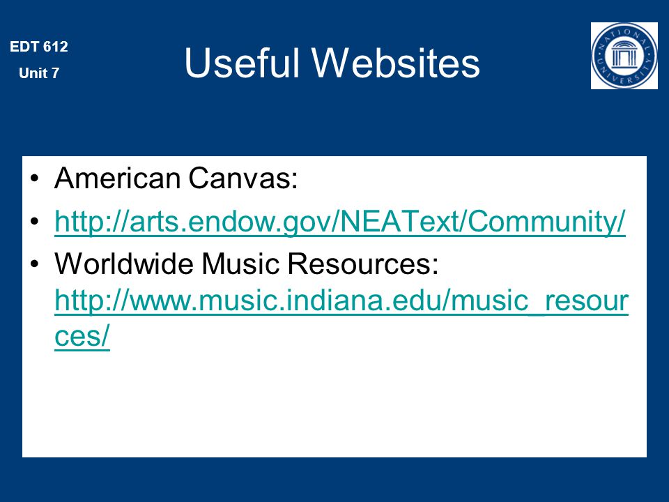 EDT 612 Unit 7 Useful Websites American Canvas: http://arts.endow.gov/NEAText/Community/ Worldwide Music Resources: http://www.music.indiana.edu/music_resour ces/ http://www.music.indiana.edu/music_resour ces/
