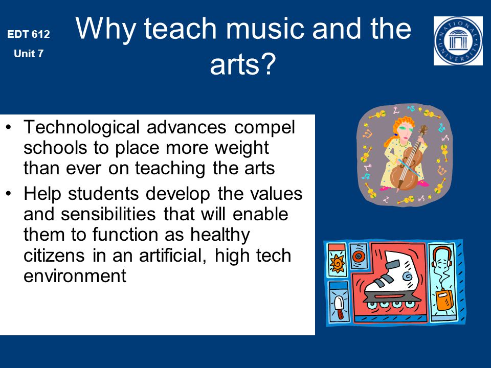 EDT 612 Unit 7 Why teach music and the arts.
