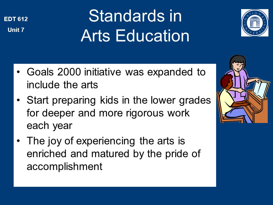 EDT 612 Unit 7 Standards in Arts Education Goals 2000 initiative was expanded to include the arts Start preparing kids in the lower grades for deeper and more rigorous work each year The joy of experiencing the arts is enriched and matured by the pride of accomplishment
