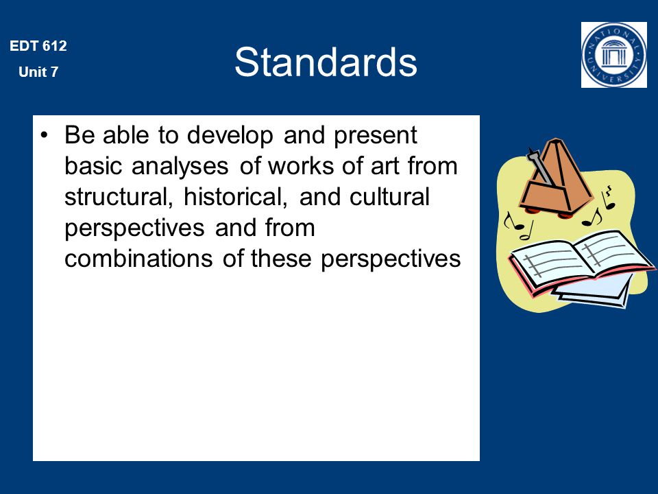 EDT 612 Unit 7 Standards Be able to develop and present basic analyses of works of art from structural, historical, and cultural perspectives and from combinations of these perspectives