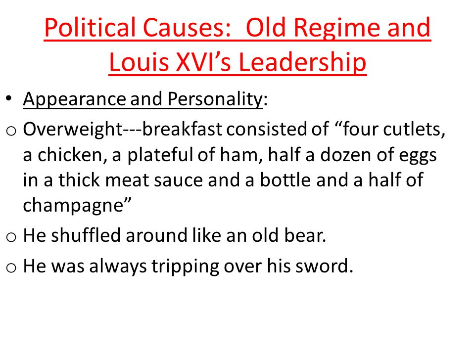 Political Causes: Old Regime and Louis XVI's Leadership Problems with King Louis XVI – Lacked the personality & intelligence to rule as an absolute monarch – Honest, easy-going, religious, and deeply devoted to his family; not focused on ruling country – Private person & painfully shy – Generally avoided people – Liked to work in his workshop on locks or hunt