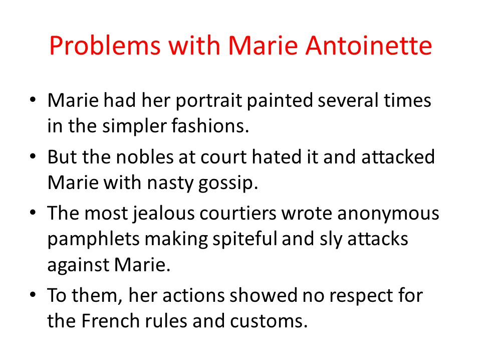 Problems with Marie Antoinette Marie did not like the restrictive and often ridiculous rules of court at Versailles that had been established by King Louis XIV to manipulate and financially control the nobles.