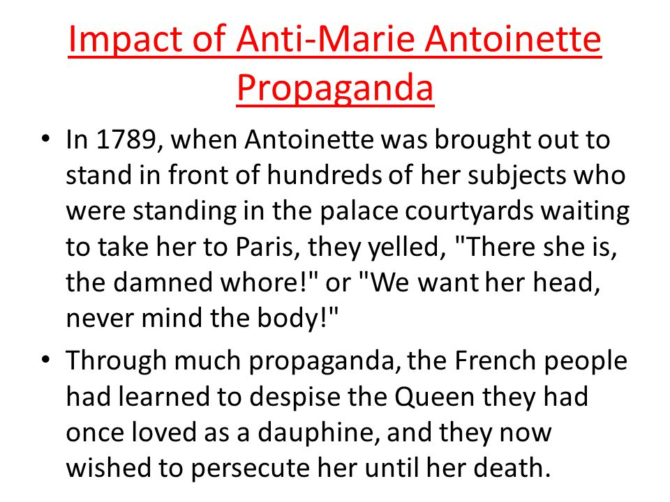 Impact of Anti-Marie Antoinette Propaganda Marie Antoinette was a scapegoat during the years leading up to the French Revolution.