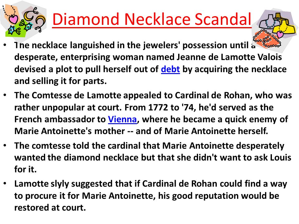 Diamond Necklace Scandal Jewelers Böhmer and Bassenge nearly went broke creating a necklace that they presumed King Louis XV would buy for his mistress Madame du Barry.King Louis XV Weighing in at 2,800 carats, the jewelers thought they d fetch 1.6 million livres for the stunner -- that s roughly equivalent to 100 million U.S.