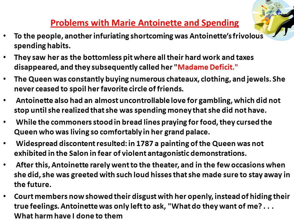 Political Causes: Marie Antoinette and Her Spending -Even though the Queen was cleared of guilt, the press still had a field day ridiculing her -After this, she was known as that Austrian Woman or Madame Deficit .