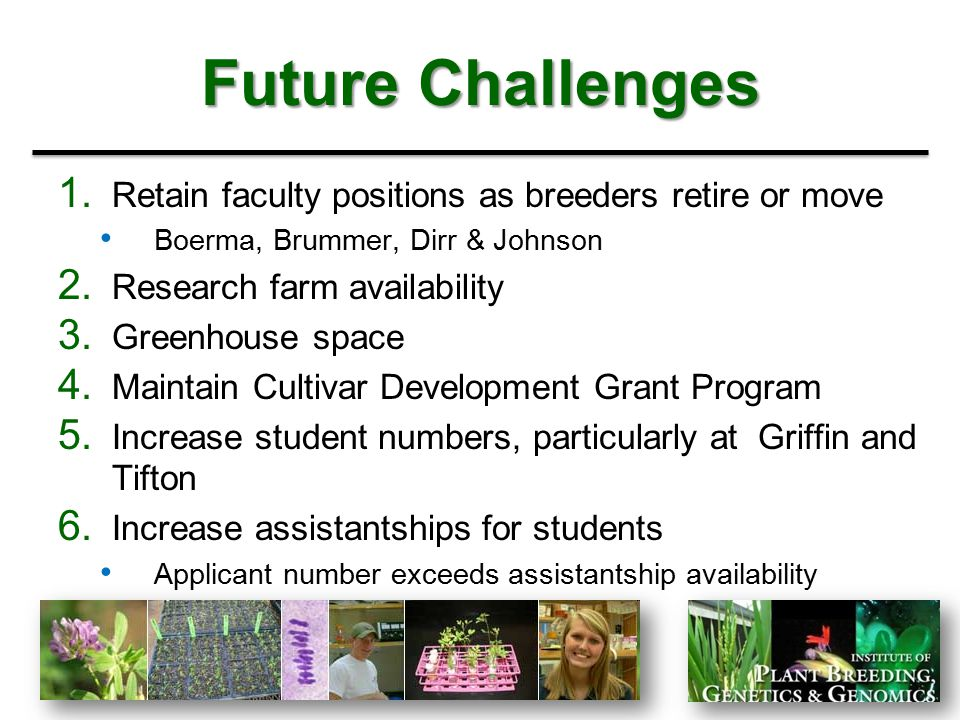 Future Challenges 1. Retain faculty positions as breeders retire or move Boerma, Brummer, Dirr & Johnson 2. Research farm availability 3. Greenhouse s
