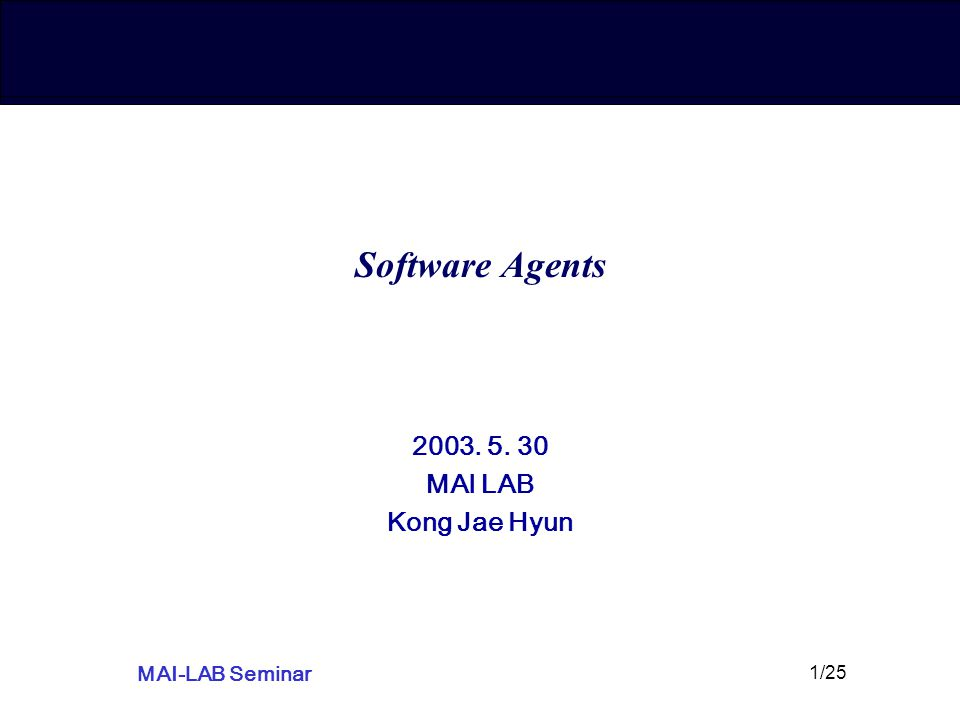 MAI-LAB Seminar 1/25 Software Agents 2003. 5. 30 MAI LAB Kong Jae Hyun