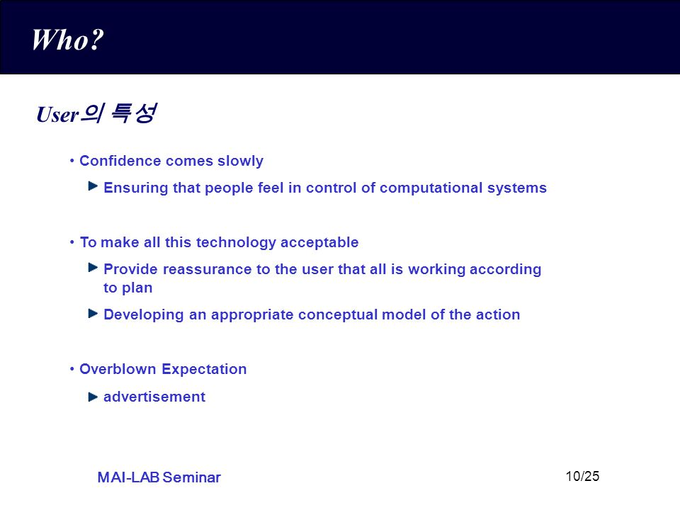 MAI-LAB Seminar 10/25 Who? User 의 특성 Confidence comes slowly Ensuring that people feel in control of computational systems To make all this technology