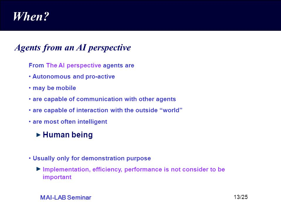 MAI-LAB Seminar 13/25 When? Agents from an AI perspective From The AI perspective agents are Autonomous and pro-active may be mobile are capable of co