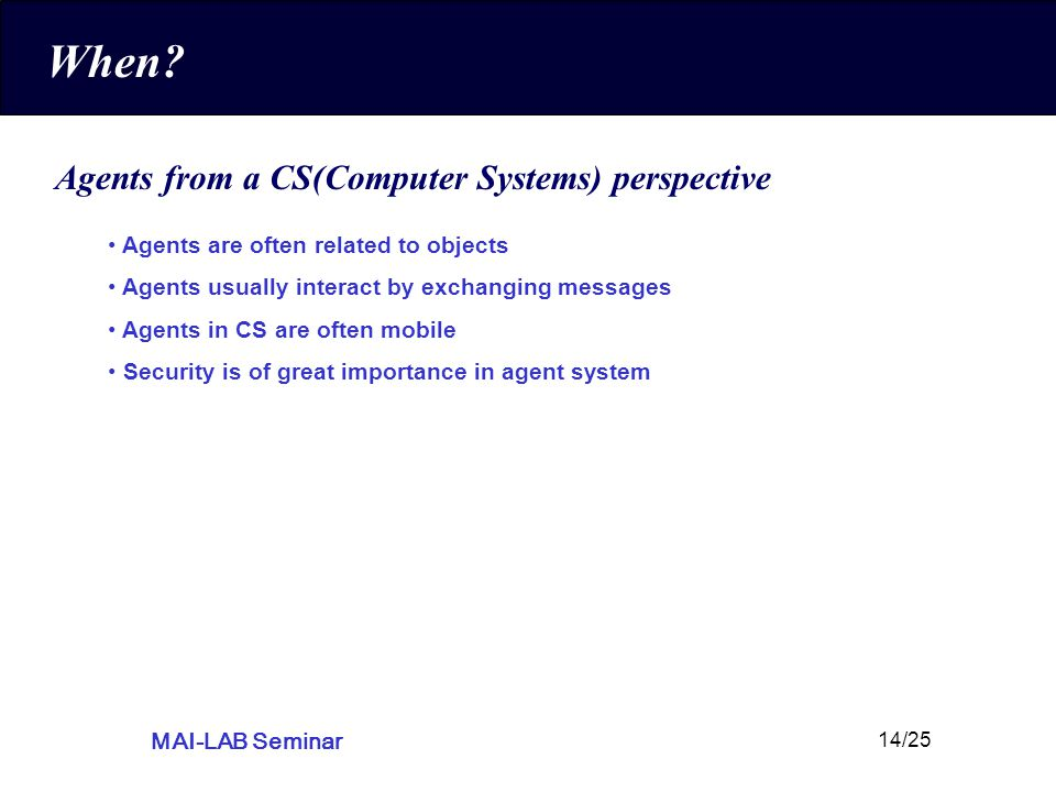 MAI-LAB Seminar 14/25 When? Agents from a CS(Computer Systems) perspective Agents are often related to objects Agents usually interact by exchanging m