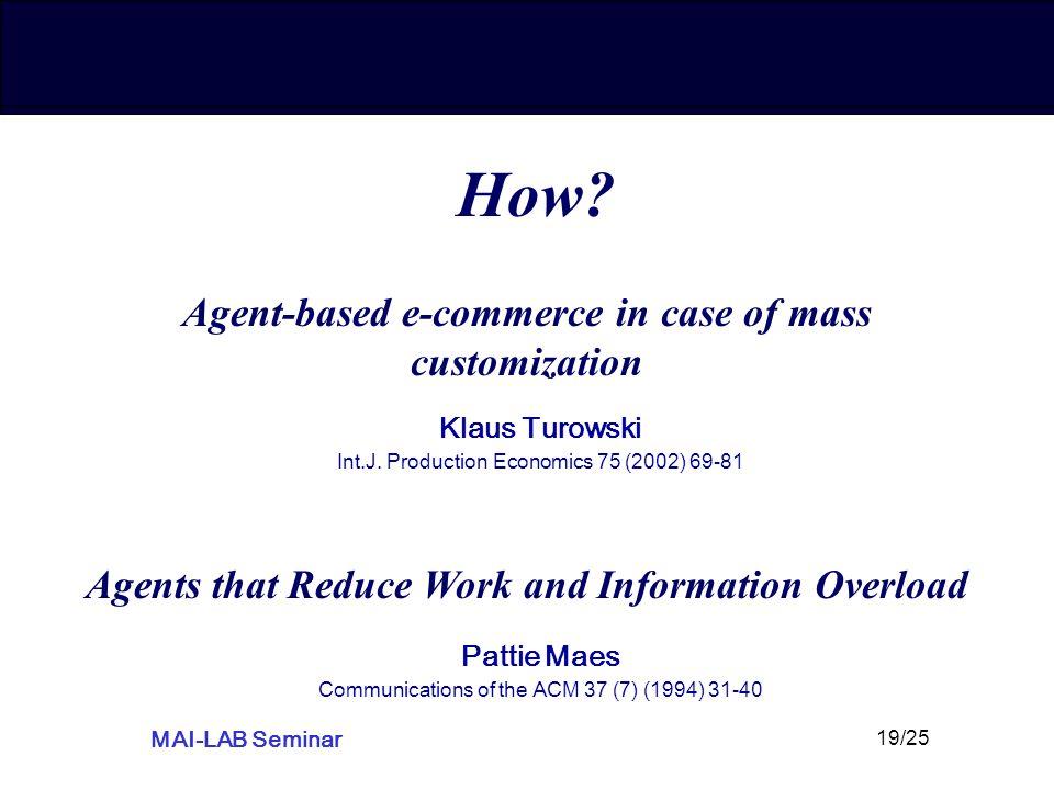 MAI-LAB Seminar 19/25 How? Agent-based e-commerce in case of mass customization Klaus Turowski Int.J. Production Economics 75 (2002) 69-81 Agents that