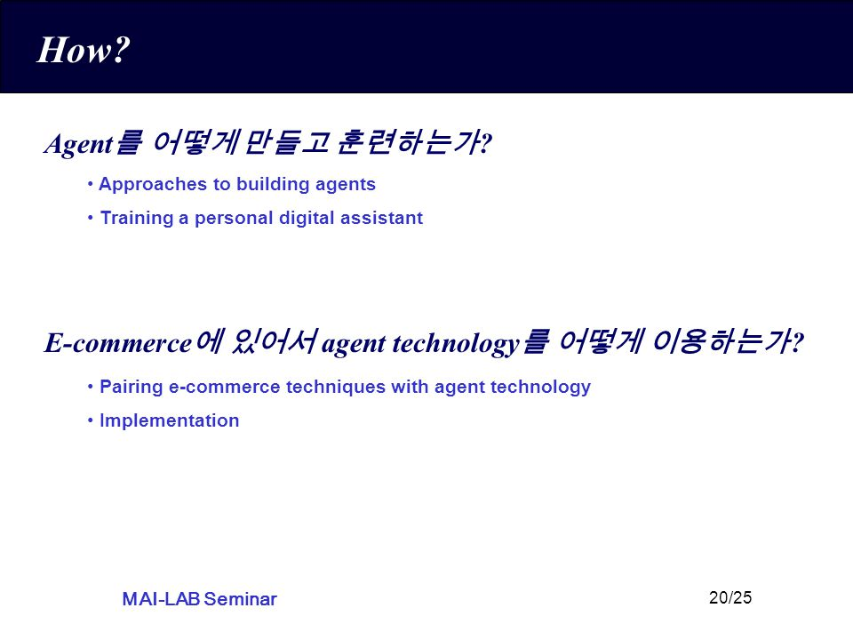 MAI-LAB Seminar 20/25 How? Agent 를 어떻게 만들고 훈련하는가 ? E-commerce 에 있어서 agent technology 를 어떻게 이용하는가 ? Pairing e-commerce techniques with agent technology