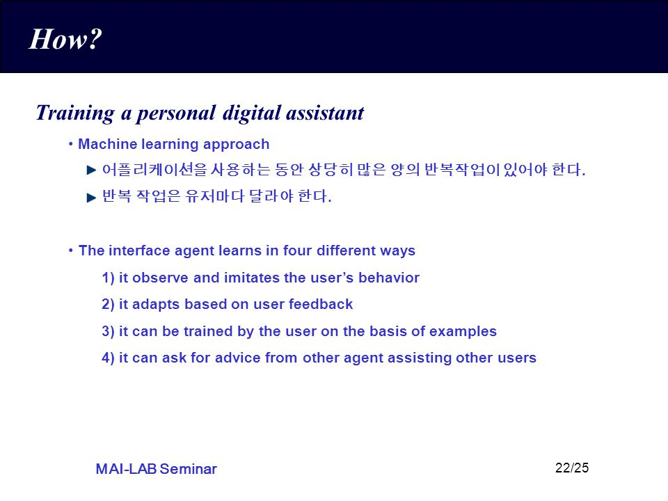MAI-LAB Seminar 22/25 How? Training a personal digital assistant Machine learning approach 어플리케이션을 사용하는 동안 상당히 많은 양의 반복작업이 있어야 한다. 반복 작업은 유저마다 달라야 한다.