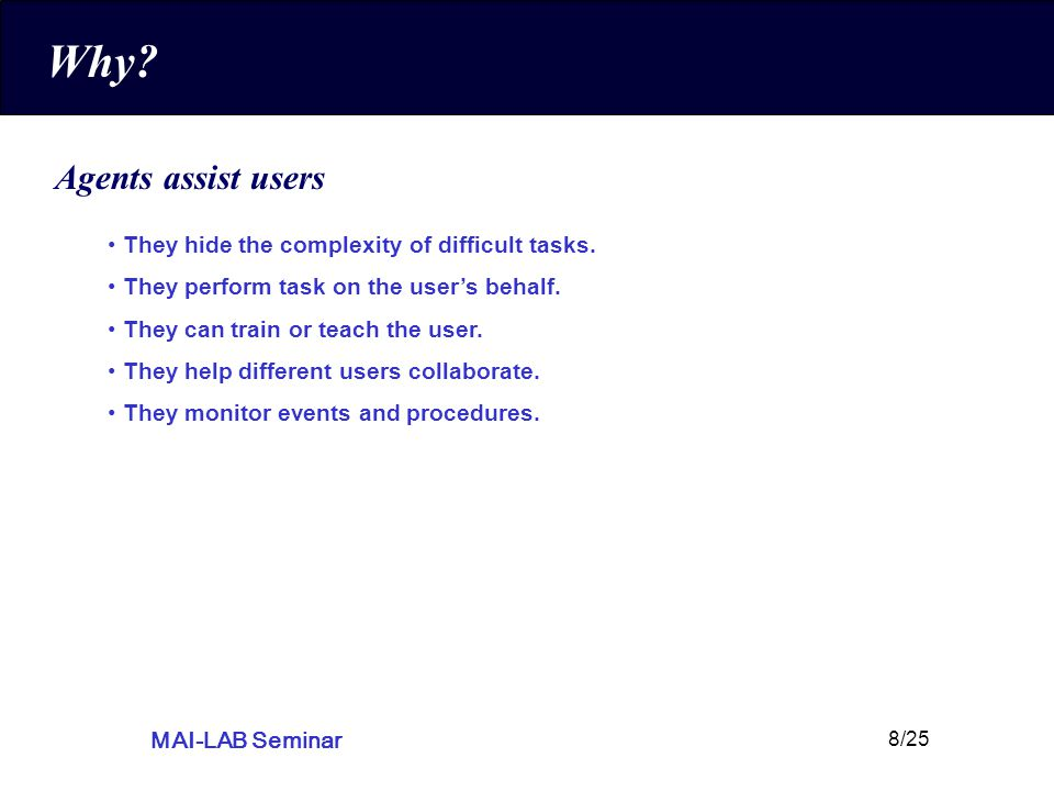 MAI-LAB Seminar 8/25 Why. Agents assist users They hide the complexity of difficult tasks.