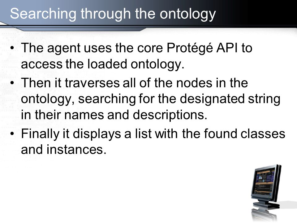 Searching through the ontology The agent uses the core Protégé API to access the loaded ontology.