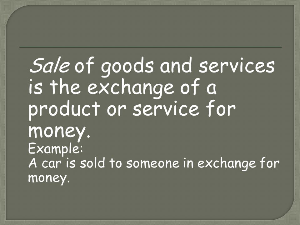 Sale of goods and services is the exchange of a product or service for money. Example: A car is sold to someone in exchange for money.
