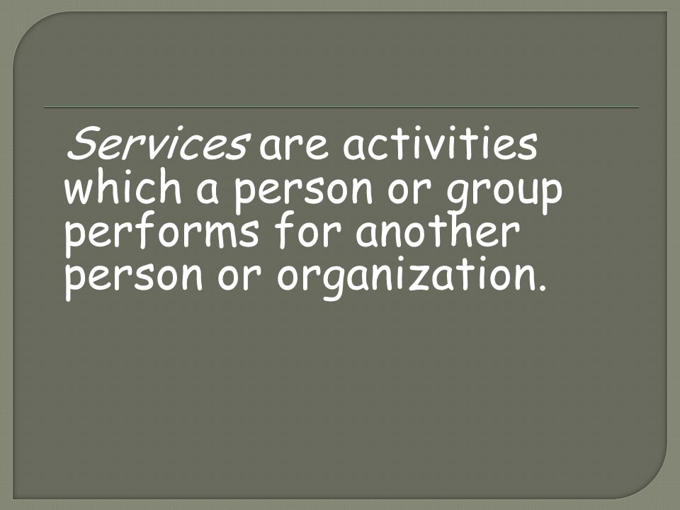 Services are activities which a person or group performs for another person or organization.