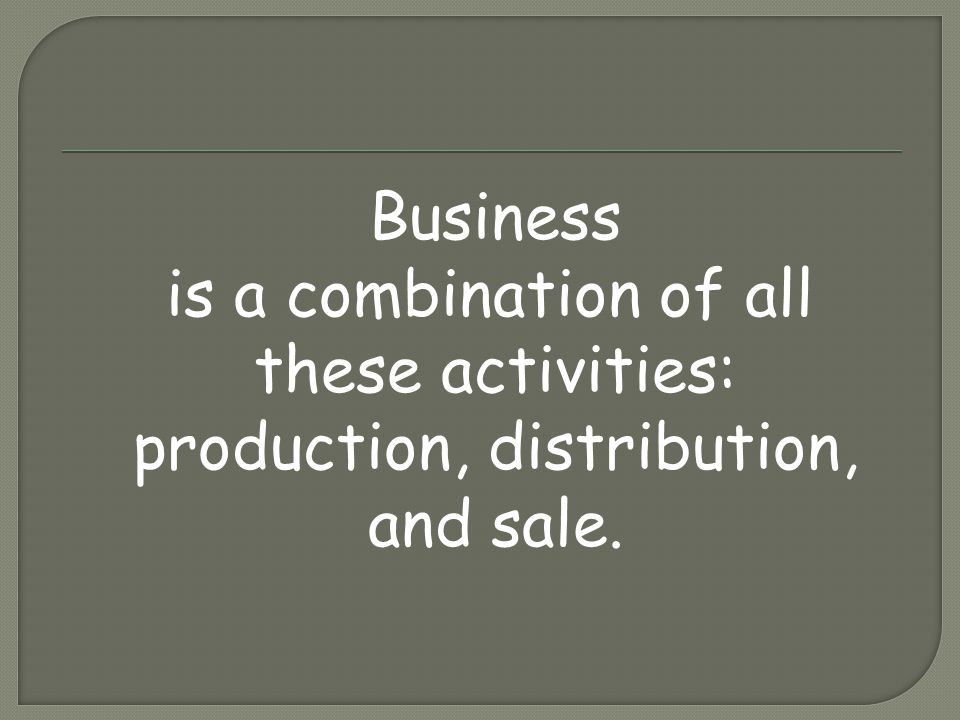 Business is a combination of all these activities: production, distribution, and sale.