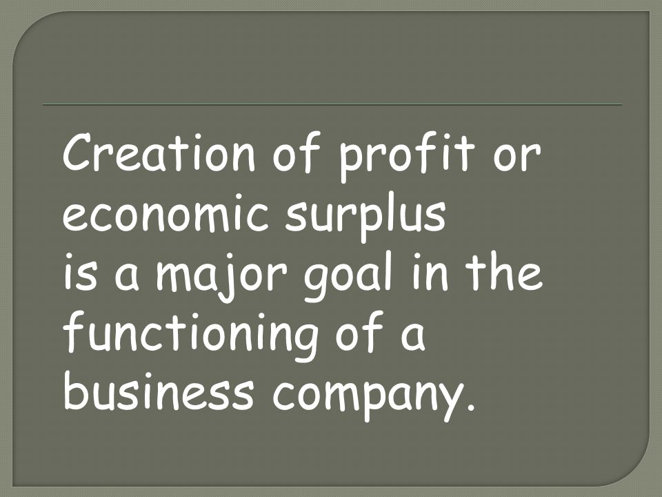 Creation of profit or economic surplus is a major goal in the functioning of a business company.