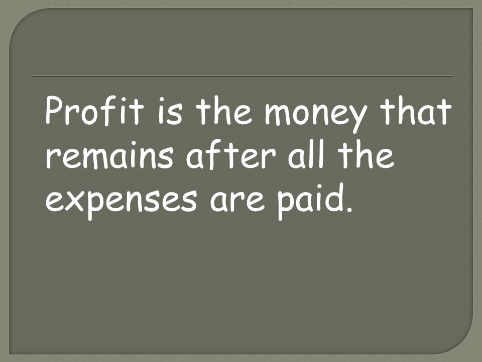 Profit is the money that remains after all the expenses are paid.