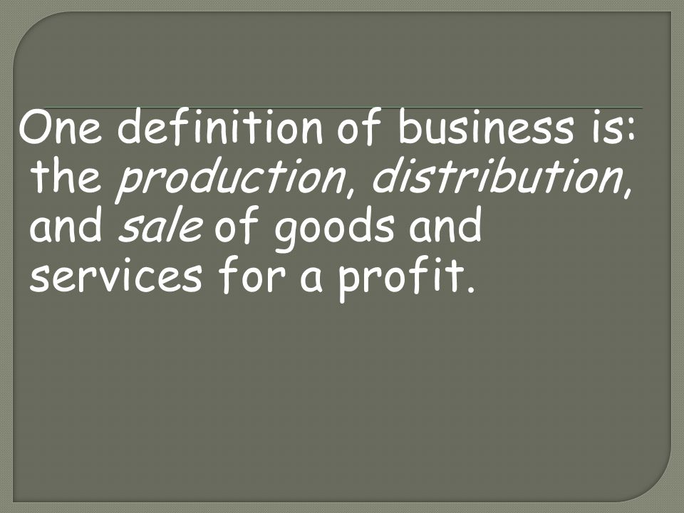 One definition of business is: the production, distribution, and sale of goods and services for a profit.
