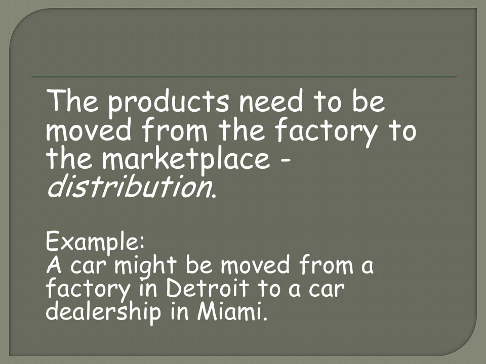 The products need to be moved from the factory to the marketplace - distribution. Example: A car might be moved from a factory in Detroit to a car dea