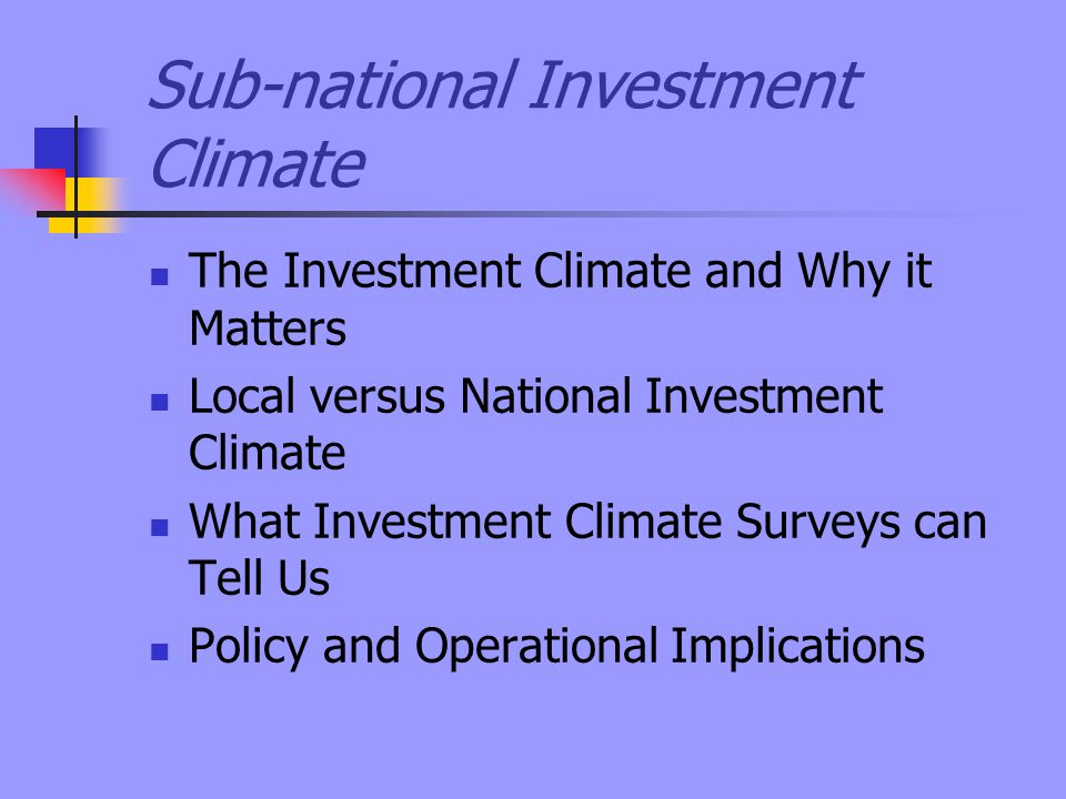 Sub-national Investment Climate The Investment Climate and Why it Matters Local versus National Investment Climate What Investment Climate Surveys can Tell Us Policy and Operational Implications