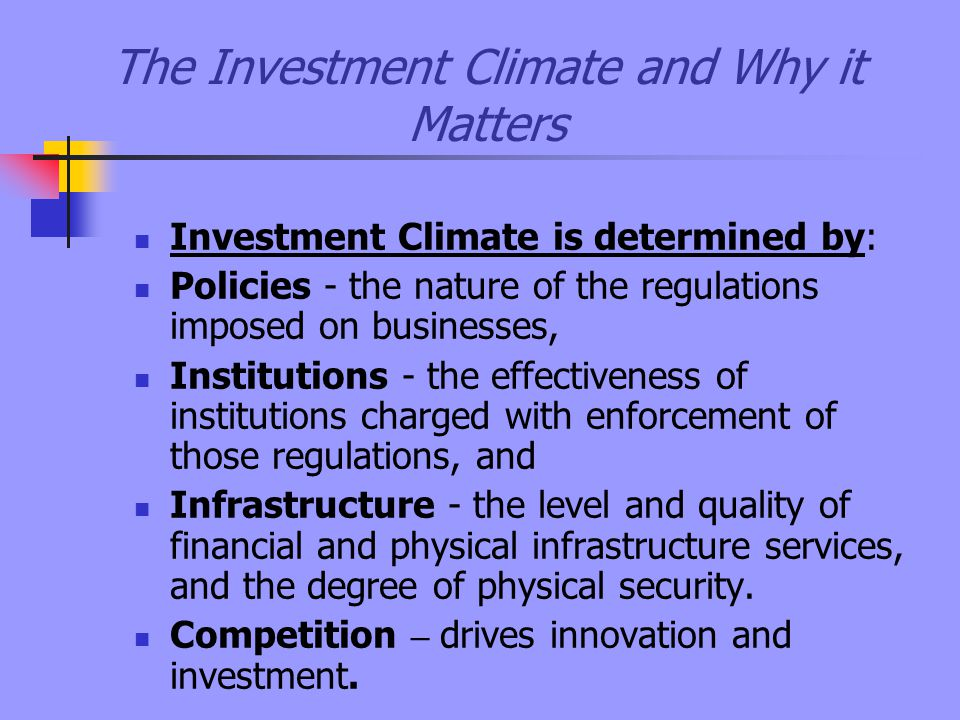 The Investment Climate and Why it Matters Investment Climate is determined by: Policies - the nature of the regulations imposed on businesses, Institutions - the effectiveness of institutions charged with enforcement of those regulations, and Infrastructure - the level and quality of financial and physical infrastructure services, and the degree of physical security.